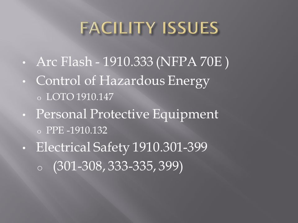 Arc Flash - 1910.333 (NFPA 70E ) Control of Hazardous Energy o LOTO 1910.147 Personal Protective Equipment o PPE -1910.132 Electrical Safety 1910.301-399 o (301-308, 333-335, 399)
