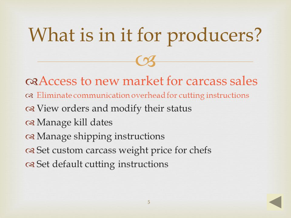   Access to new market for carcass sales  Eliminate communication overhead for cutting instructions  View orders and modify their status  Manage kill dates  Manage shipping instructions  Set custom carcass weight price for chefs  Set default cutting instructions What is in it for producers.