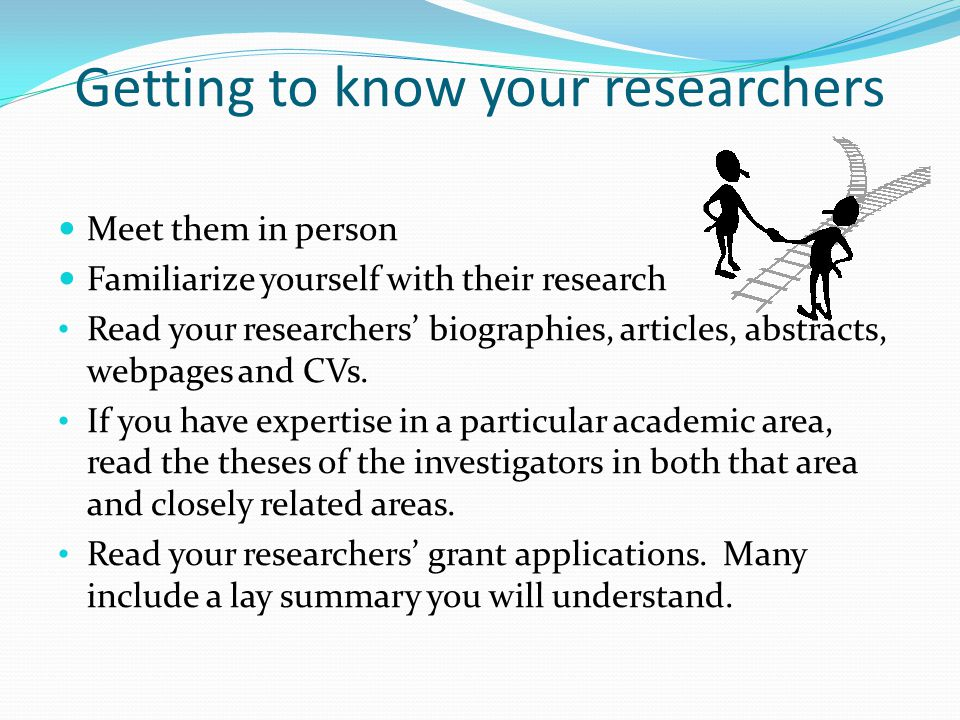 Getting to know your researchers Meet them in person Familiarize yourself with their research Read your researchers' biographies, articles, abstracts, webpages and CVs.