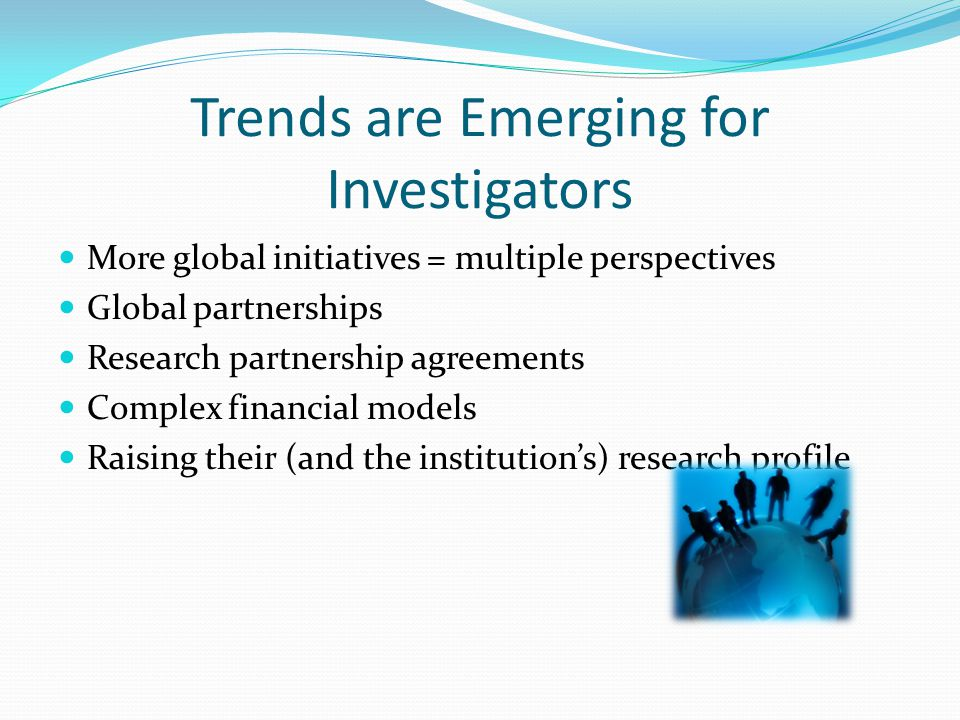Trends are Emerging for Investigators More global initiatives = multiple perspectives Global partnerships Research partnership agreements Complex financial models Raising their (and the institution's) research profile