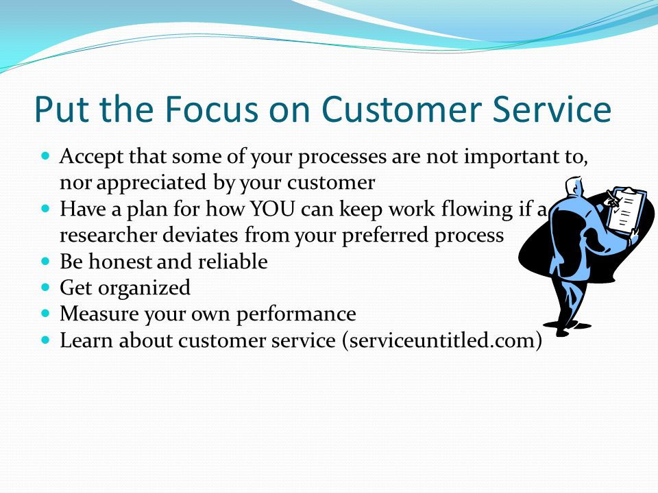Put the Focus on Customer Service Accept that some of your processes are not important to, nor appreciated by your customer Have a plan for how YOU can keep work flowing if a researcher deviates from your preferred process Be honest and reliable Get organized Measure your own performance Learn about customer service (serviceuntitled.com)