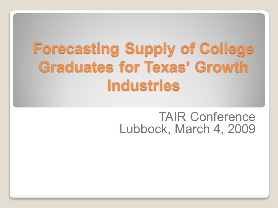 Forecasting Supply of College Graduates for Texas' Growth Industries TAIR Conference Lubbock, March 4, 2009