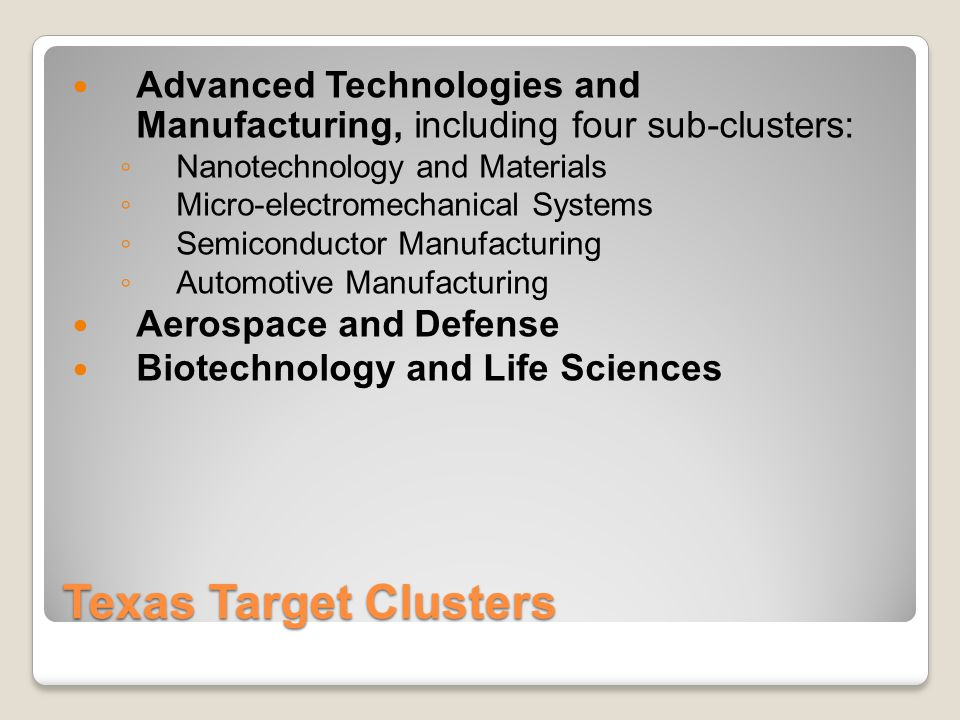 Texas Target Clusters Advanced Technologies and Manufacturing, including four sub-clusters: ◦ Nanotechnology and Materials ◦ Micro-electromechanical Systems ◦ Semiconductor Manufacturing ◦ Automotive Manufacturing Aerospace and Defense Biotechnology and Life Sciences