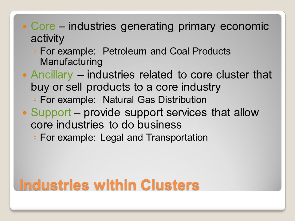Industries within Clusters Core – industries generating primary economic activity ◦ For example: Petroleum and Coal Products Manufacturing Ancillary – industries related to core cluster that buy or sell products to a core industry ◦ For example: Natural Gas Distribution Support – provide support services that allow core industries to do business ◦ For example: Legal and Transportation