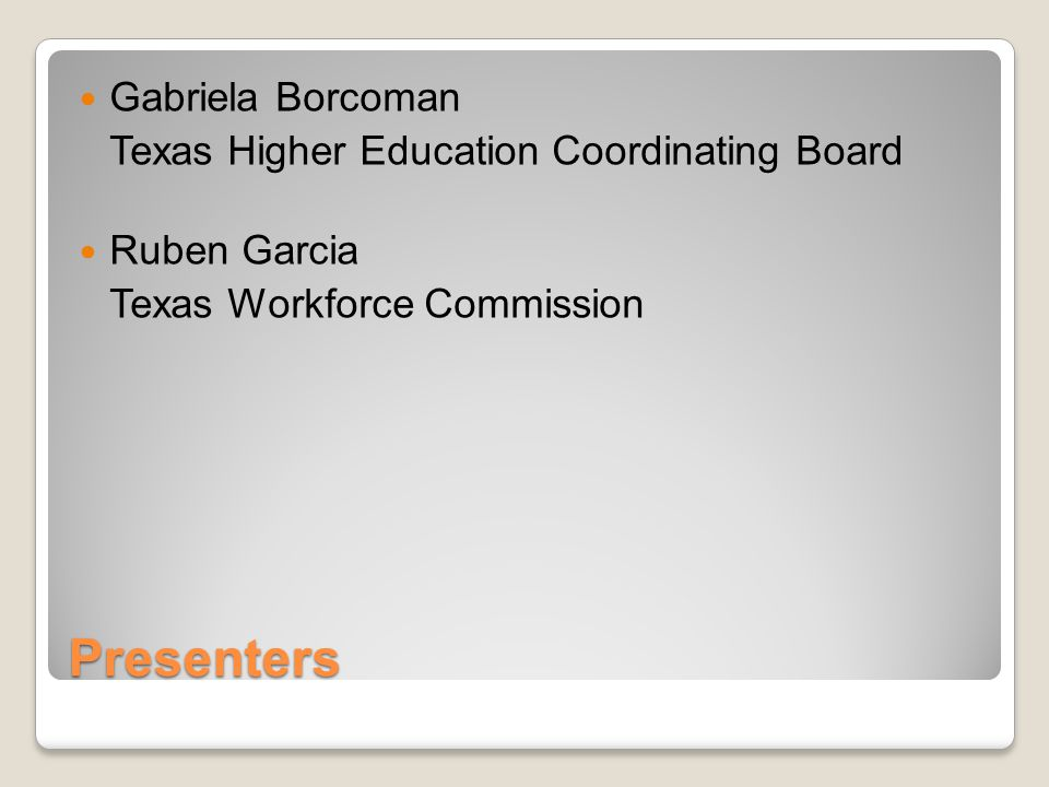Presenters Gabriela Borcoman Texas Higher Education Coordinating Board Ruben Garcia Texas Workforce Commission