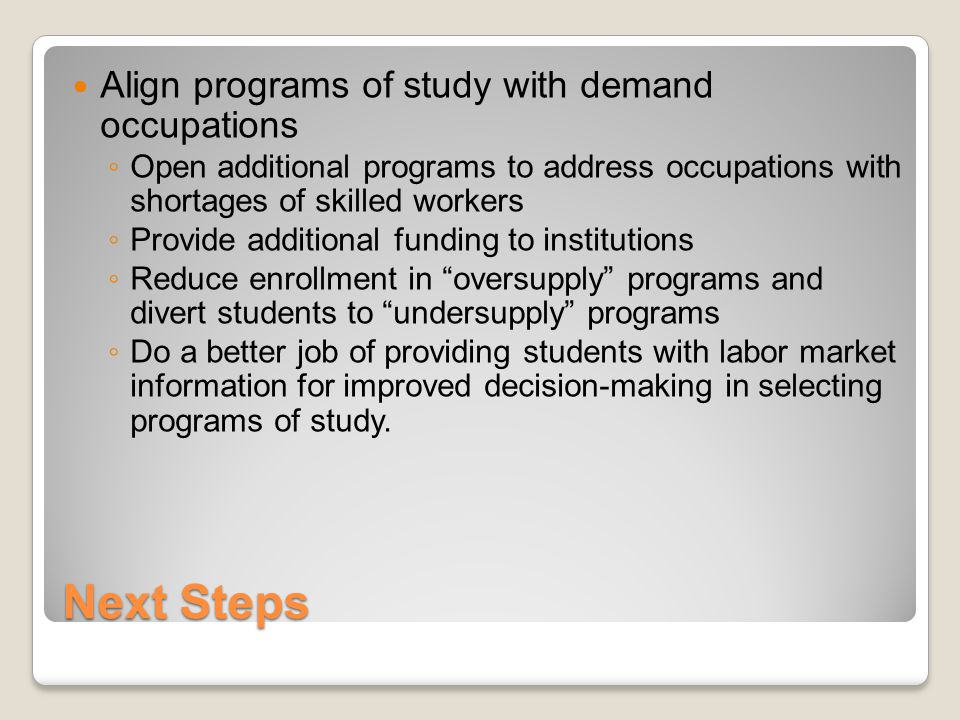 Next Steps Align programs of study with demand occupations ◦ Open additional programs to address occupations with shortages of skilled workers ◦ Provide additional funding to institutions ◦ Reduce enrollment in oversupply programs and divert students to undersupply programs ◦ Do a better job of providing students with labor market information for improved decision-making in selecting programs of study.