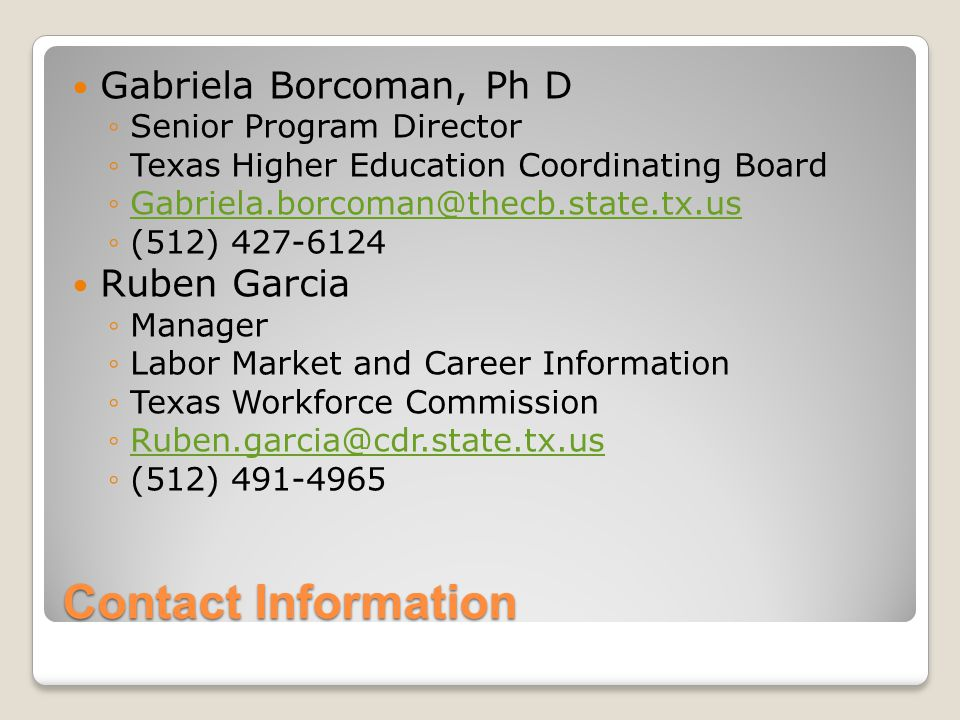 Contact Information Gabriela Borcoman, Ph D ◦Senior Program Director ◦Texas Higher Education Coordinating Board ◦Gabriela.borcoman@thecb.state.tx.usGabriela.borcoman@thecb.state.tx.us ◦(512) 427-6124 Ruben Garcia ◦Manager ◦Labor Market and Career Information ◦Texas Workforce Commission ◦Ruben.garcia@cdr.state.tx.usRuben.garcia@cdr.state.tx.us ◦(512) 491-4965