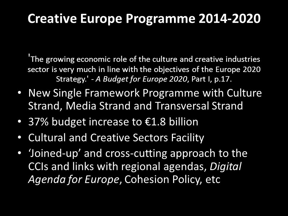 Creative Europe Programme 2014-2020 The growing economic role of the culture and creative industries sector is very much in line with the objectives of the Europe 2020 Strategy. - A Budget for Europe 2020, Part I, p.17.