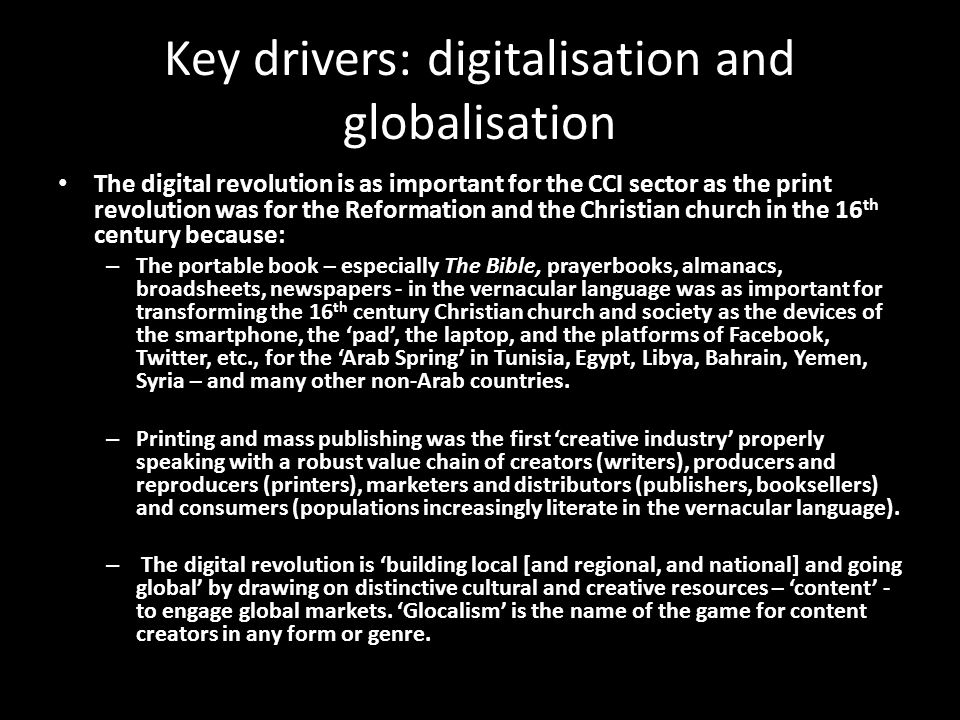 Key drivers: digitalisation and globalisation The digital revolution is as important for the CCI sector as the print revolution was for the Reformation and the Christian church in the 16 th century because: – The portable book – especially The Bible, prayerbooks, almanacs, broadsheets, newspapers - in the vernacular language was as important for transforming the 16 th century Christian church and society as the devices of the smartphone, the 'pad', the laptop, and the platforms of Facebook, Twitter, etc., for the 'Arab Spring' in Tunisia, Egypt, Libya, Bahrain, Yemen, Syria – and many other non-Arab countries.