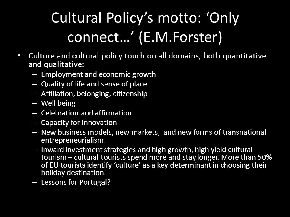 Cultural Policy's motto: 'Only connect…' (E.M.Forster) Culture and cultural policy touch on all domains, both quantitative and qualitative: – Employment and economic growth – Quality of life and sense of place – Affiliation, belonging, citizenship – Well being – Celebration and affirmation – Capacity for innovation – New business models, new markets, and new forms of transnational entrepreneurialism.