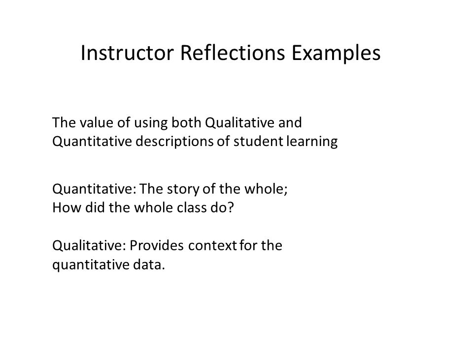 The value of using both Qualitative and Quantitative descriptions of student learning Quantitative: The story of the whole; How did the whole class do.