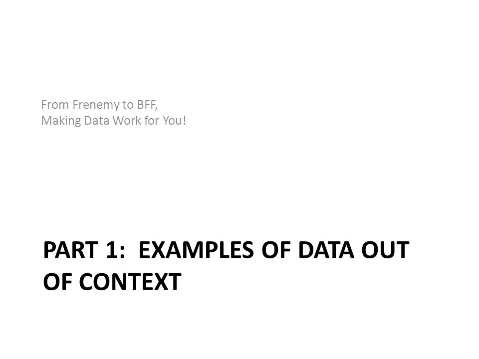 PART 1: EXAMPLES OF DATA OUT OF CONTEXT From Frenemy to BFF, Making Data Work for You!