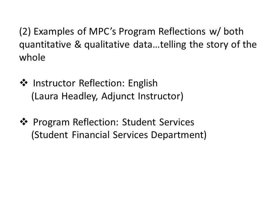 (2) Examples of MPC's Program Reflections w/ both quantitative & qualitative data…telling the story of the whole  Instructor Reflection: English (Laura Headley, Adjunct Instructor)  Program Reflection: Student Services (Student Financial Services Department)
