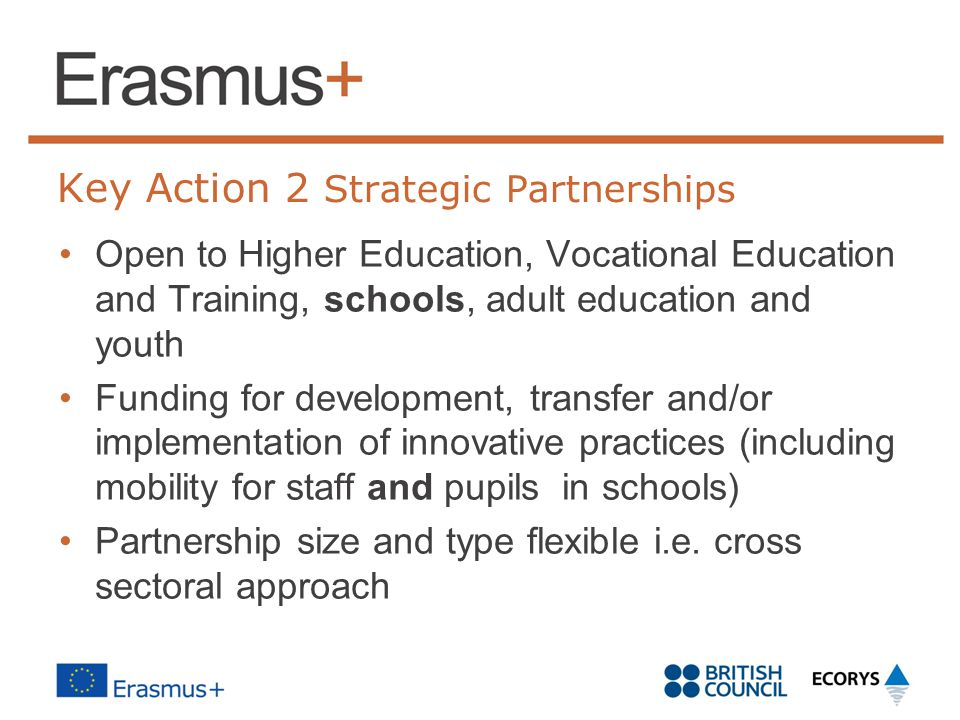 Key Action 2 Strategic Partnerships Open to Higher Education, Vocational Education and Training, schools, adult education and youth Funding for development, transfer and/or implementation of innovative practices (including mobility for staff and pupils in schools) Partnership size and type flexible i.e.