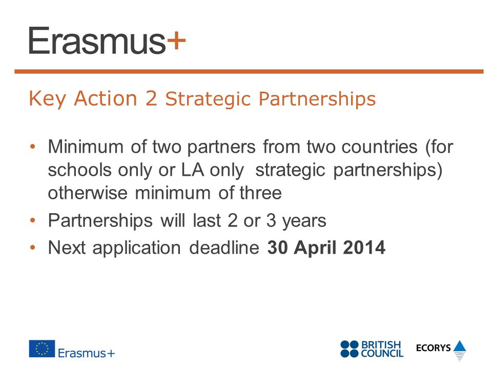 Key Action 2 Strategic Partnerships Minimum of two partners from two countries (for schools only or LA only strategic partnerships) otherwise minimum of three Partnerships will last 2 or 3 years Next application deadline 30 April 2014