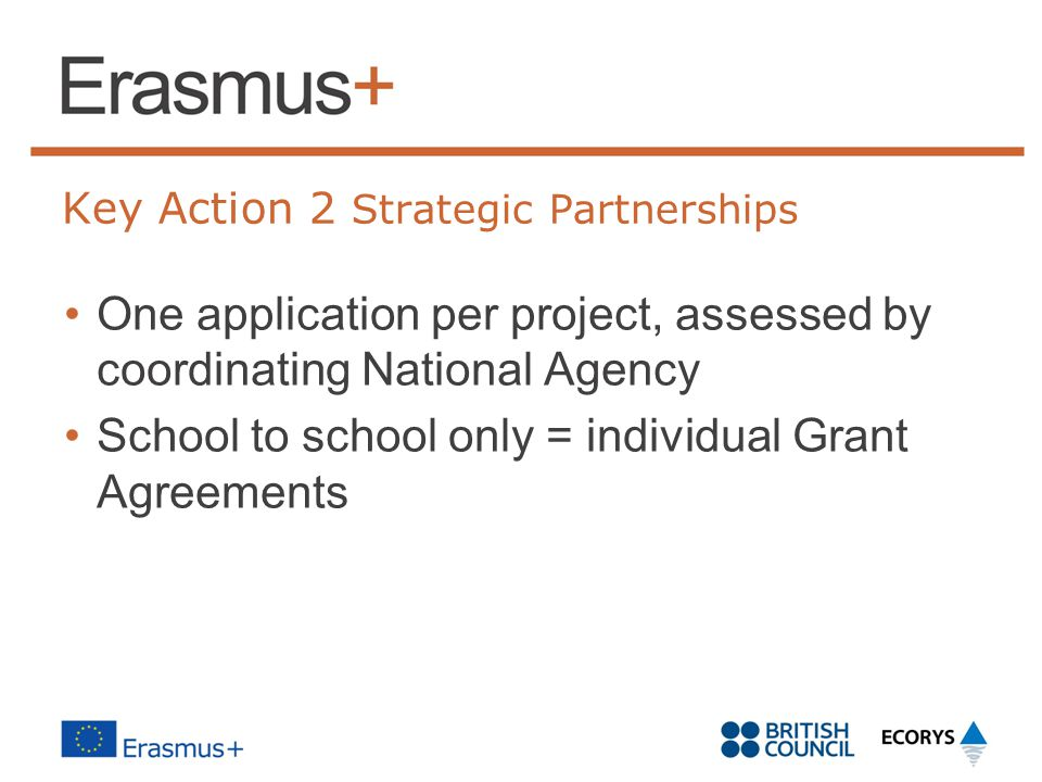 Key Action 2 Strategic Partnerships One application per project, assessed by coordinating National Agency School to school only = individual Grant Agreements