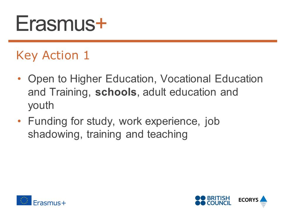 Key Action 1 Open to Higher Education, Vocational Education and Training, schools, adult education and youth Funding for study, work experience, job shadowing, training and teaching