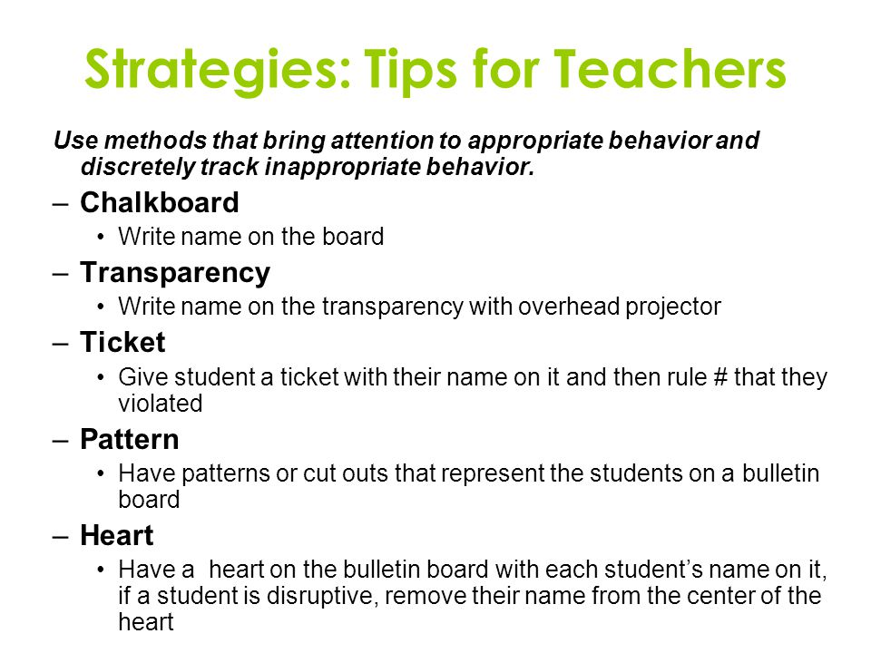 Strategies: Tips for Teachers Use methods that bring attention to appropriate behavior and discretely track inappropriate behavior.