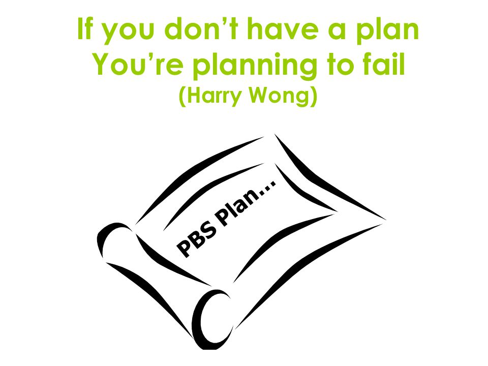 If you don't have a plan You're planning to fail (Harry Wong) PBS Plan…