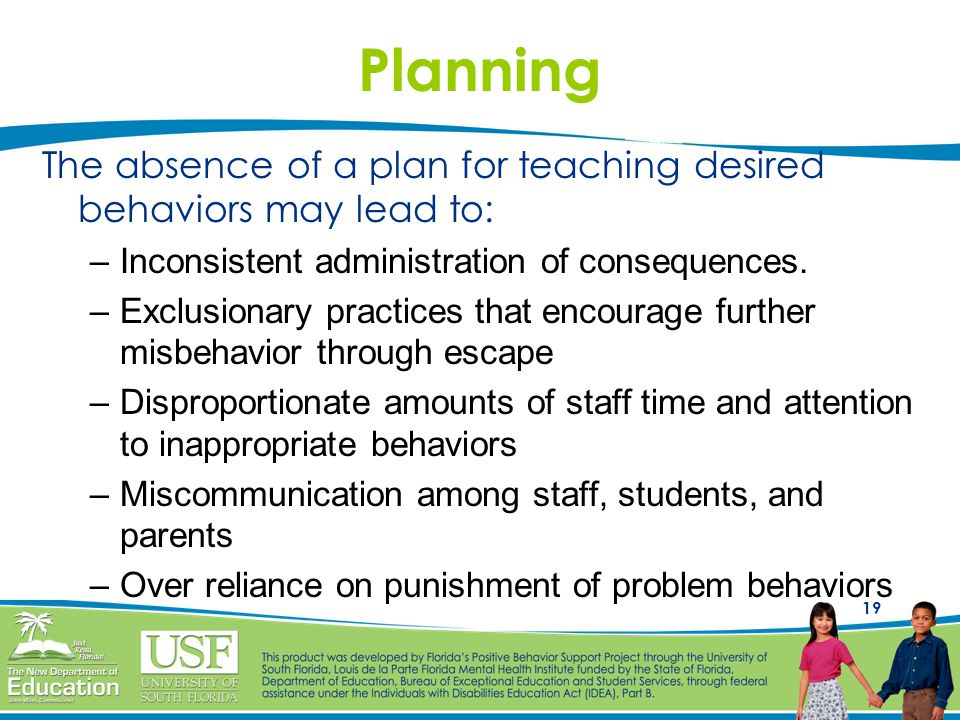 19 The absence of a plan for teaching desired behaviors may lead to: –Inconsistent administration of consequences.