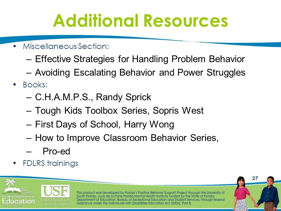 27 Additional Resources Miscellaneous Section: –Effective Strategies for Handling Problem Behavior –Avoiding Escalating Behavior and Power Struggles Books: –C.H.A.M.P.S., Randy Sprick –Tough Kids Toolbox Series, Sopris West –First Days of School, Harry Wong –How to Improve Classroom Behavior Series, – Pro-ed FDLRS trainings