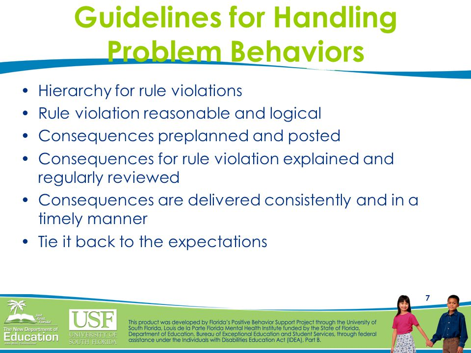 7 Guidelines for Handling Problem Behaviors Hierarchy for rule violations Rule violation reasonable and logical Consequences preplanned and posted Consequences for rule violation explained and regularly reviewed Consequences are delivered consistently and in a timely manner Tie it back to the expectations