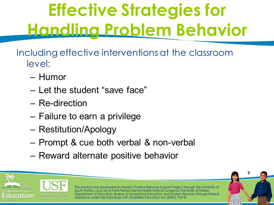 9 Effective Strategies for Handling Problem Behavior Including effective interventions at the classroom level: –Humor –Let the student save face –Re-direction –Failure to earn a privilege –Restitution/Apology –Prompt & cue both verbal & non-verbal –Reward alternate positive behavior