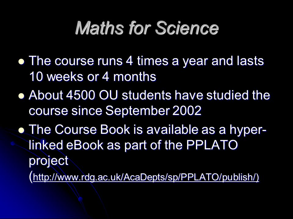 Maths for Science The course runs 4 times a year and lasts 10 weeks or 4 months The course runs 4 times a year and lasts 10 weeks or 4 months About 4500 OU students have studied the course since September 2002 About 4500 OU students have studied the course since September 2002 The Course Book is available as a hyper- linked eBook as part of the PPLATO project ( http://www.rdg.ac.uk/AcaDepts/sp/PPLATO/publish/) The Course Book is available as a hyper- linked eBook as part of the PPLATO project ( http://www.rdg.ac.uk/AcaDepts/sp/PPLATO/publish/)