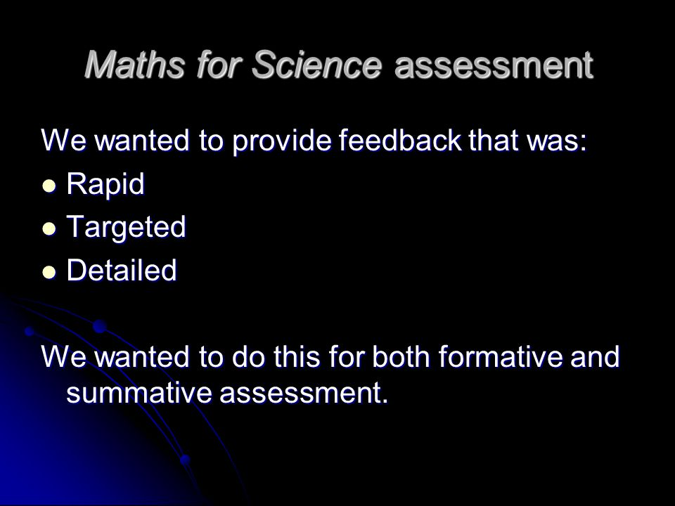 Maths for Science assessment We wanted to provide feedback that was: Rapid Rapid Targeted Targeted Detailed Detailed We wanted to do this for both formative and summative assessment.