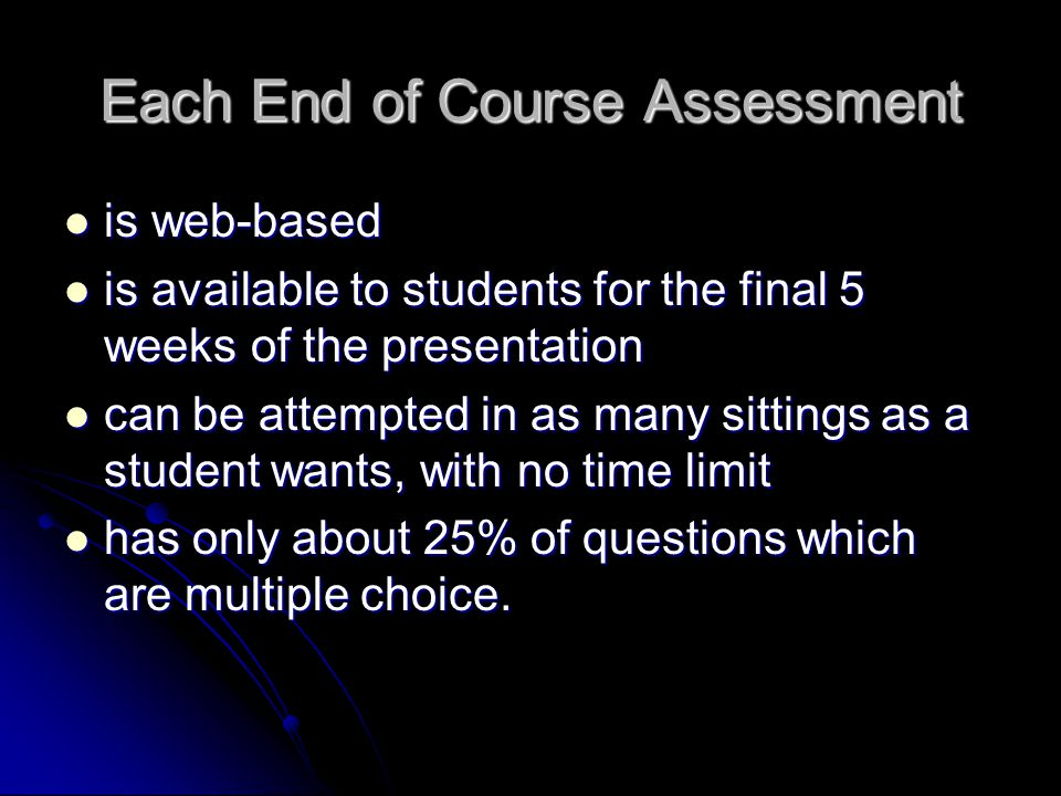 Each End of Course Assessment is web-based is web-based is available to students for the final 5 weeks of the presentation is available to students for the final 5 weeks of the presentation can be attempted in as many sittings as a student wants, with no time limit can be attempted in as many sittings as a student wants, with no time limit has only about 25% of questions which are multiple choice.