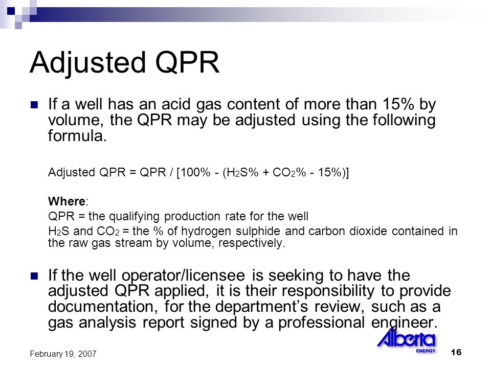16 February 19, 2007 Adjusted QPR If a well has an acid gas content of more than 15% by volume, the QPR may be adjusted using the following formula.