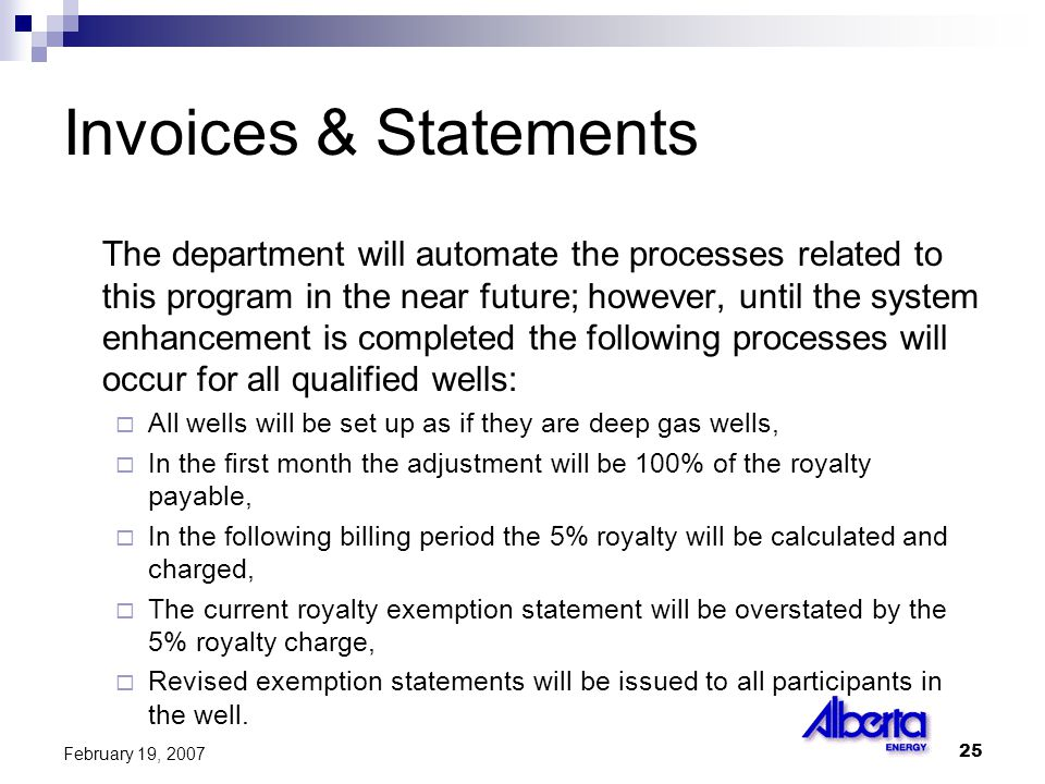 25 February 19, 2007 Invoices & Statements The department will automate the processes related to this program in the near future; however, until the system enhancement is completed the following processes will occur for all qualified wells:  All wells will be set up as if they are deep gas wells,  In the first month the adjustment will be 100% of the royalty payable,  In the following billing period the 5% royalty will be calculated and charged,  The current royalty exemption statement will be overstated by the 5% royalty charge,  Revised exemption statements will be issued to all participants in the well.