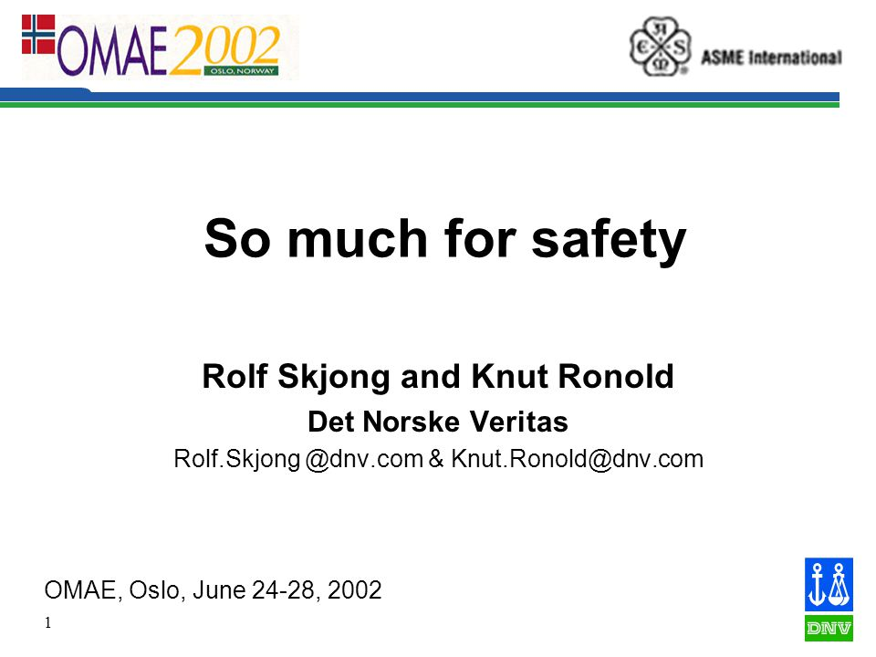 1 So much for safety Rolf Skjong and Knut Ronold Det Norske Veritas Rolf.Skjong @dnv.com & Knut.Ronold@dnv.com OMAE, Oslo, June 24-28, 2002