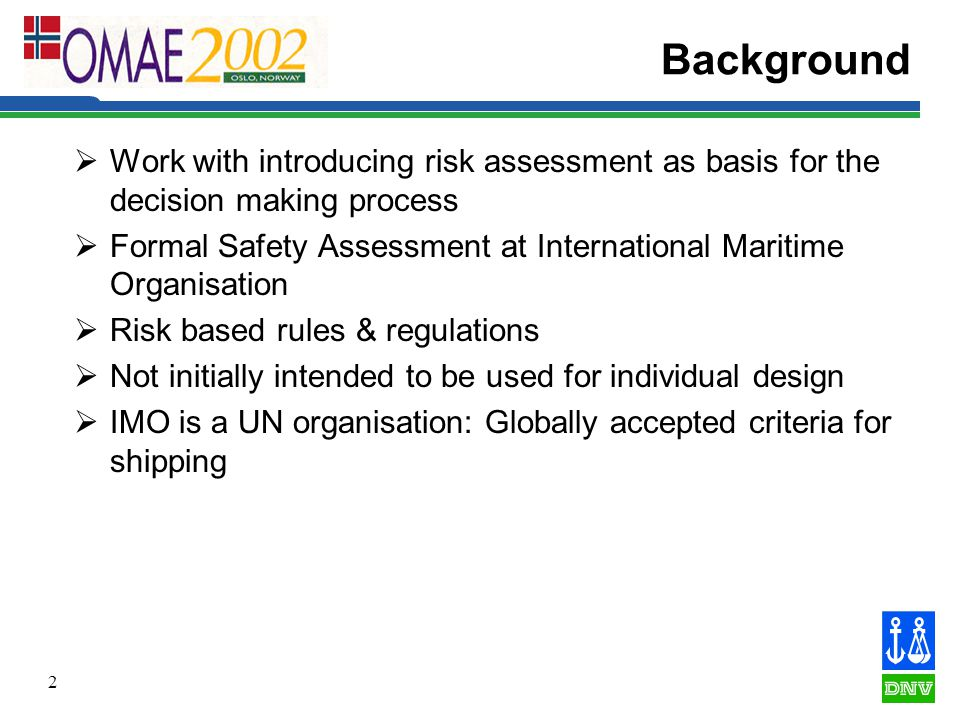 2 Background  Work with introducing risk assessment as basis for the decision making process  Formal Safety Assessment at International Maritime Organisation  Risk based rules & regulations  Not initially intended to be used for individual design  IMO is a UN organisation: Globally accepted criteria for shipping