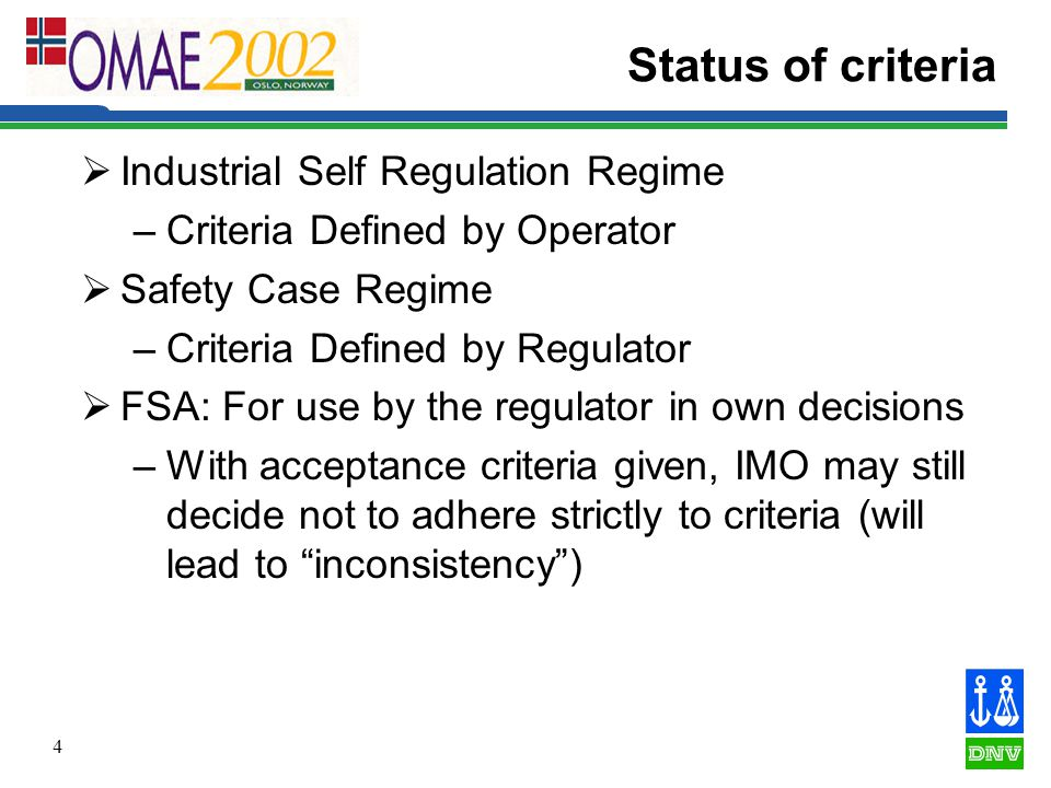 4 Status of criteria  Industrial Self Regulation Regime –Criteria Defined by Operator  Safety Case Regime –Criteria Defined by Regulator  FSA: For use by the regulator in own decisions –With acceptance criteria given, IMO may still decide not to adhere strictly to criteria (will lead to inconsistency )