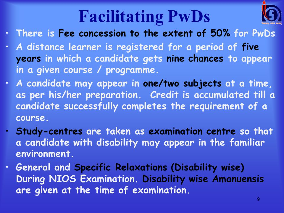 Facilitating PwDs To cater to the special needs of people who are physically, mentally challenged, socially and geographically isolated marginalized and are from disadvantaged sections such as street children, working children, rural women, NIOS has special accredited institutions called Special Accredited Institutions for Education of the Disadvantaged (SAIED).