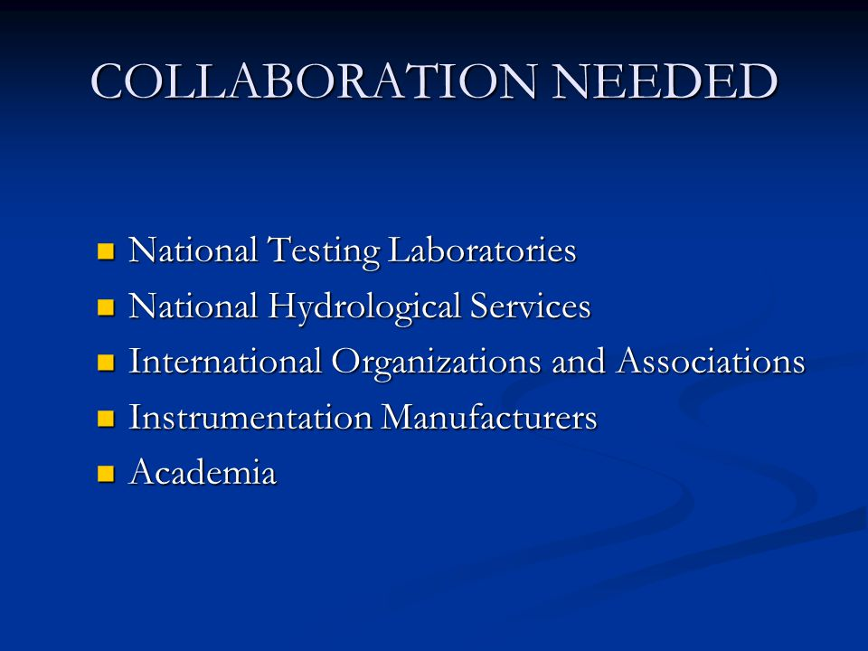 COLLABORATION NEEDED National Testing Laboratories National Testing Laboratories National Hydrological Services National Hydrological Services International Organizations and Associations International Organizations and Associations Instrumentation Manufacturers Instrumentation Manufacturers Academia Academia