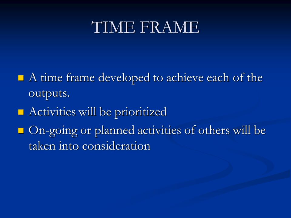 TIME FRAME A time frame developed to achieve each of the outputs.