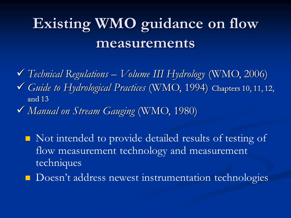 Existing WMO guidance on flow measurements Not intended to provide detailed results of testing of flow measurement technology and measurement techniques Doesn't address newest instrumentation technologies Technical Regulations – Volume III Hydrology (WMO, 2006) Technical Regulations – Volume III Hydrology (WMO, 2006) Guide to Hydrological Practices (WMO, 1994) Chapters 10, 11, 12, and 13 Guide to Hydrological Practices (WMO, 1994) Chapters 10, 11, 12, and 13 Manual on Stream Gauging (WMO, 1980) Manual on Stream Gauging (WMO, 1980)