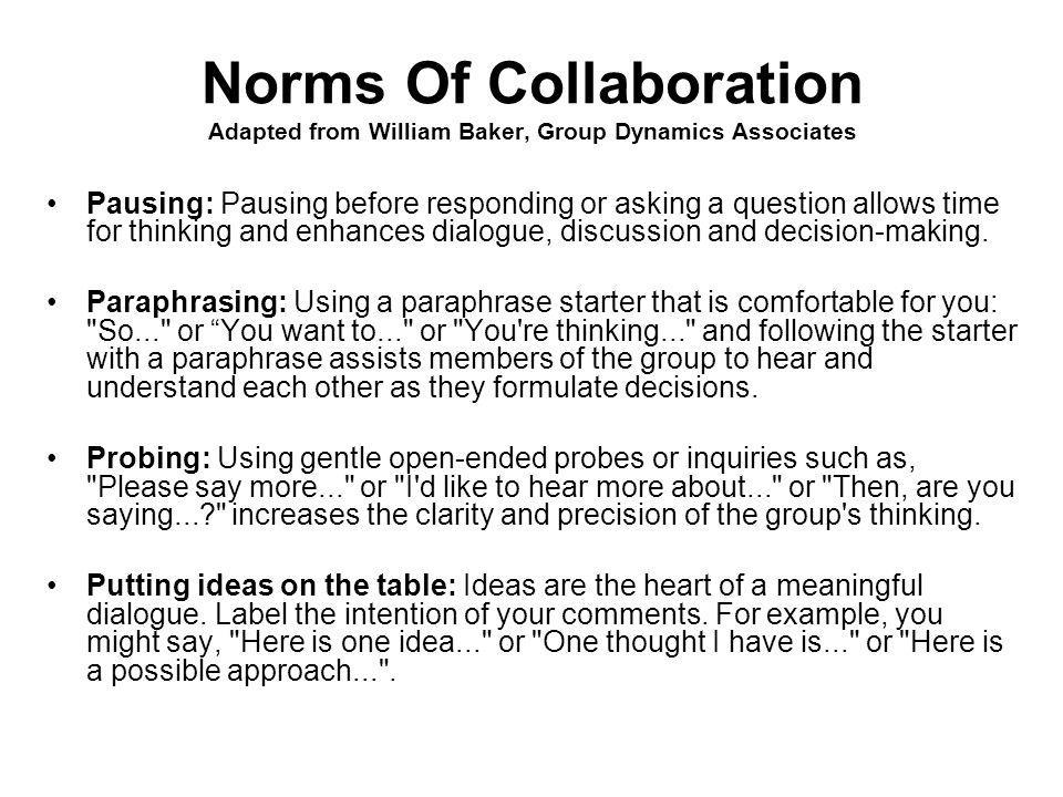 Norms of Collaboration William Baker, Group Dynamics Associates Pause Paraphrase Probe Presume positive intention Put ideas on the table Pay attention to self and others Pursue a balance between advocacy and inquiry