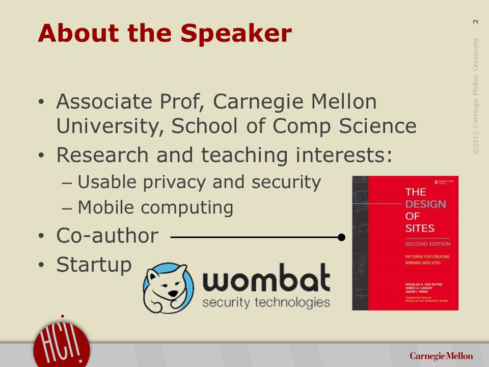 ©2012 Carnegie Mellon University : 2 About the Speaker Associate Prof, Carnegie Mellon University, School of Comp Science Research and teaching interests: – Usable privacy and security – Mobile computing Co-author Startup