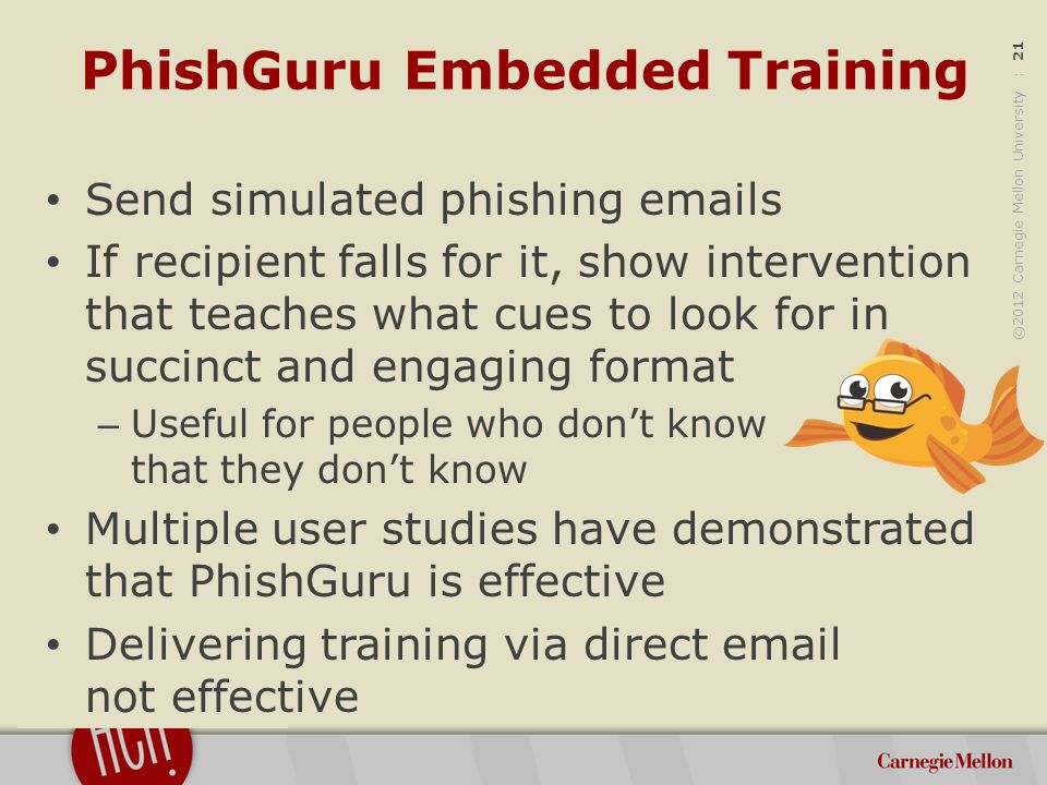 ©2012 Carnegie Mellon University : 21 PhishGuru Embedded Training Send simulated phishing emails If recipient falls for it, show intervention that teaches what cues to look for in succinct and engaging format – Useful for people who don't know that they don't know Multiple user studies have demonstrated that PhishGuru is effective Delivering training via direct email not effective