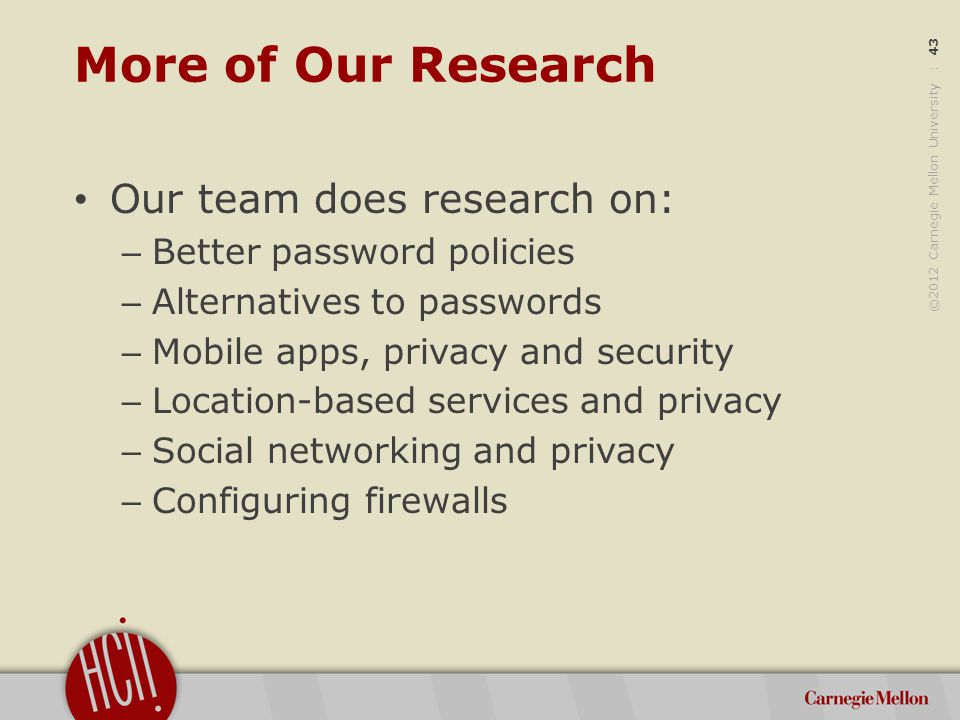 ©2012 Carnegie Mellon University : 43 More of Our Research Our team does research on: – Better password policies – Alternatives to passwords – Mobile apps, privacy and security – Location-based services and privacy – Social networking and privacy – Configuring firewalls