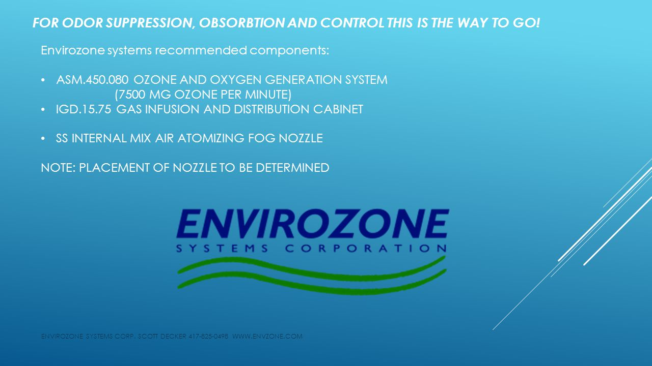Envirozone systems recommended components: ASM OZONE AND OXYGEN GENERATION SYSTEM (7500 MG OZONE PER MINUTE) IGD GAS INFUSION AND DISTRIBUTION CABINET SS INTERNAL MIX AIR ATOMIZING FOG NOZZLE NOTE: PLACEMENT OF NOZZLE TO BE DETERMINED ENVIROZONE SYSTEMS CORP.