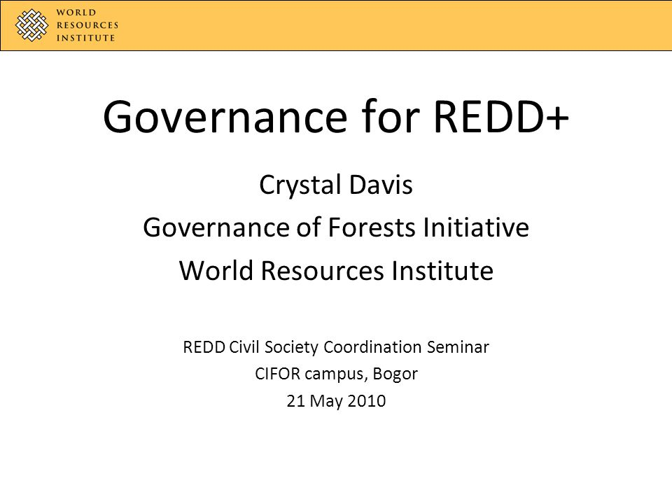 Governance for REDD+ Crystal Davis Governance of Forests Initiative World Resources Institute REDD Civil Society Coordination Seminar CIFOR campus, Bogor 21 May 2010