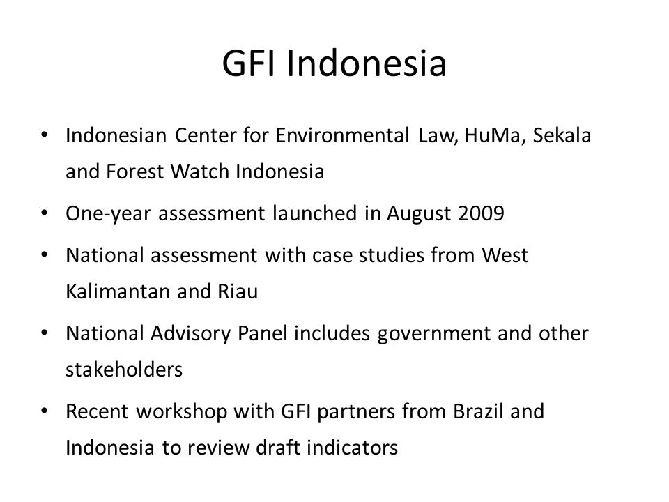 GFI Indonesia Indonesian Center for Environmental Law, HuMa, Sekala and Forest Watch Indonesia One-year assessment launched in August 2009 National assessment with case studies from West Kalimantan and Riau National Advisory Panel includes government and other stakeholders Recent workshop with GFI partners from Brazil and Indonesia to review draft indicators