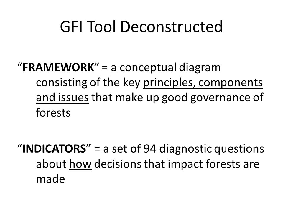 GFI Tool Deconstructed FRAMEWORK = a conceptual diagram consisting of the key principles, components and issues that make up good governance of forests INDICATORS = a set of 94 diagnostic questions about how decisions that impact forests are made