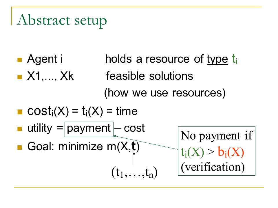 Abstract setup Agent i holds a resource of type t i X1,…, Xk feasible solutions (how we use resources) cost i (X) = t i (X) = time utility = payment – cost Goal: minimize m(X, t ) No payment if t i (X) > b i (X) (verification) (t 1,…,t n )