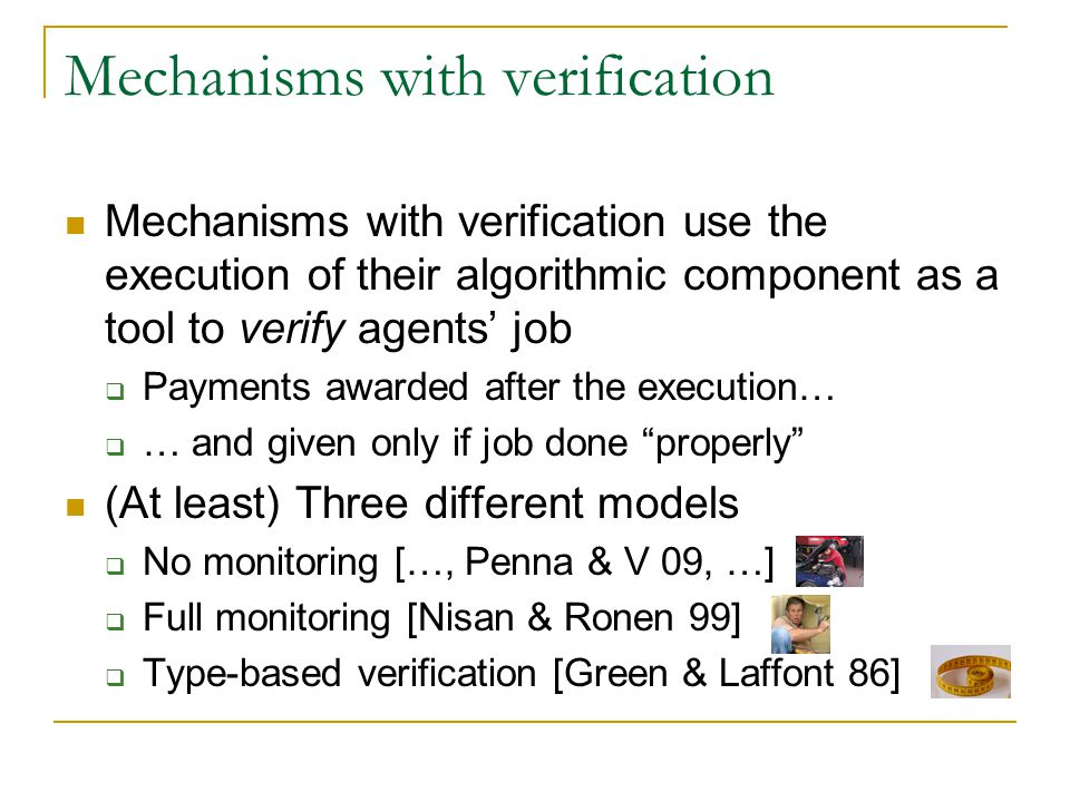 Mechanisms with verification Mechanisms with verification use the execution of their algorithmic component as a tool to verify agents' job  Payments awarded after the execution…  … and given only if job done properly (At least) Three different models  No monitoring […, Penna & V 09, …]  Full monitoring [Nisan & Ronen 99]  Type-based verification [Green & Laffont 86]