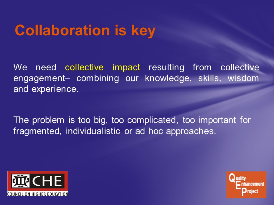 Collaboration is key We need collective impact resulting from collective engagement– combining our knowledge, skills, wisdom and experience.